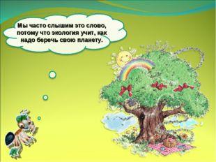 Мычасто слышим это слово, потому что экология учит, как надо беречь свою пла
