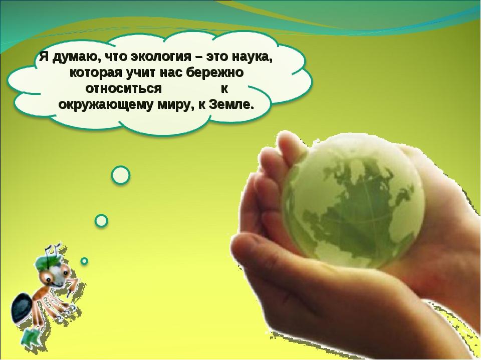 Я думаю, что экология – это наука, которая учит нас бережно относиться к окру...