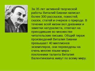 За 35 лет активной творческой работы Виталий Бианки написал более 300 рассказ