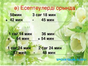 ә) Есептеулерді орында 58мин 3 сағ 18 мин + 42 мин - 45 мин 1 сағ 14 мин 36 м