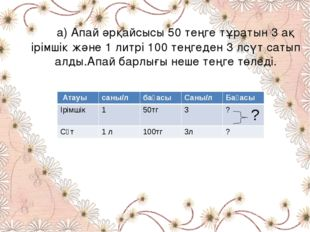а) Апай әрқайсысы 50 теңге тұратын 3 ақ ірімшік және 1 литрі 100 теңгеден 3