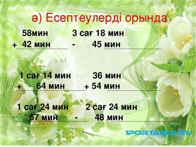 ә) Есептеулерді орында 58мин 3 сағ 18 мин + 42 мин - 45 мин 1 сағ 14 мин 36 м...