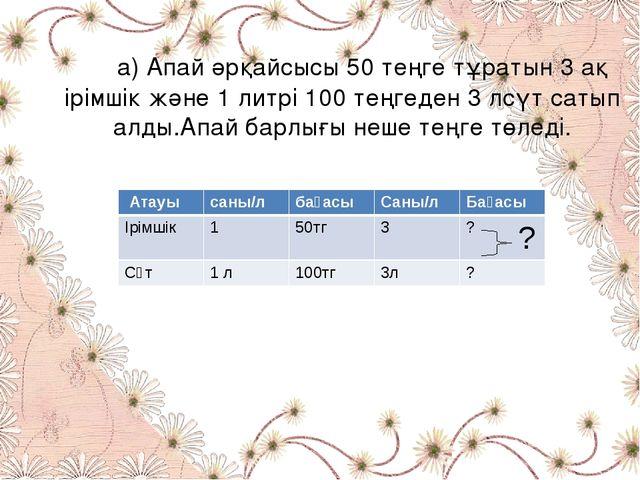 а) Апай әрқайсысы 50 теңге тұратын 3 ақ ірімшік және 1 литрі 100 теңгеден 3...