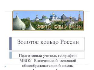 Золотое кольцо России Подготовила учитель географии МБОУ Высочинской основной