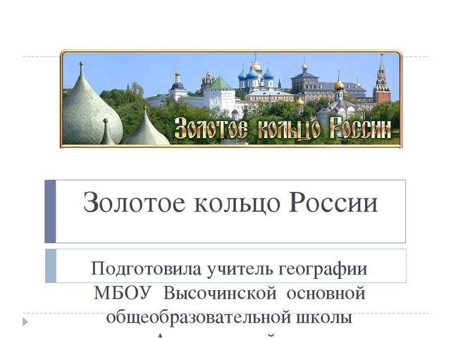 Золотое кольцо России Подготовила учитель географии МБОУ Высочинской основной...