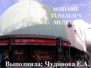 MADAME TUSSAUD'S MUSEUM A presentation on the topic: Выполнила: Чудинова Е.А.
