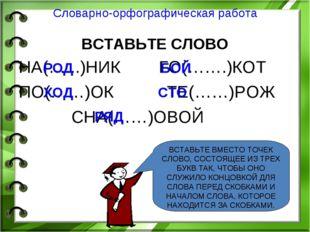 Словарно-орфографическая работа ВСТАВЬТЕ СЛОВО НА(…...)НИК ГО(…….)КОТ ПО(……)О
