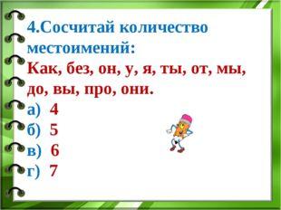 4.Сосчитай количество местоимений: Как, без, он, у, я, ты, от, мы, до, вы, пр