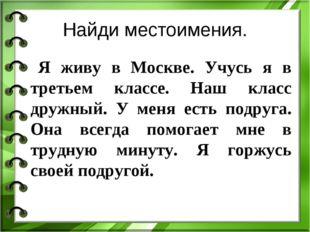 Найди местоимения. Я живу в Москве. Учусь я в третьем классе. Наш класс дружн