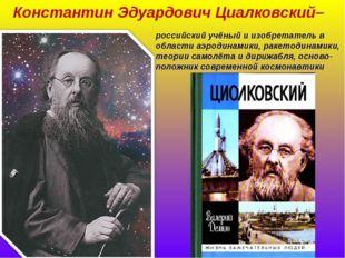 Константин Эдуардович Циалковский– российский учёный и изобретатель в области