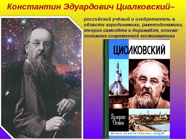 Константин Эдуардович Циалковский– российский учёный и изобретатель в области...