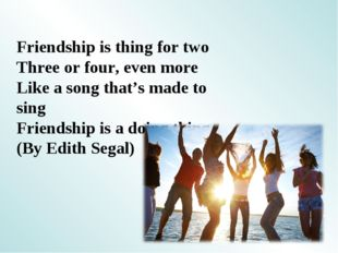 Friendship is thing for two Three or four, even more Like a song that's made