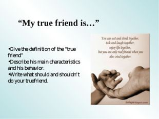 """My true friend is…"" Give the definition of the ""true friend"" Describe his ma"
