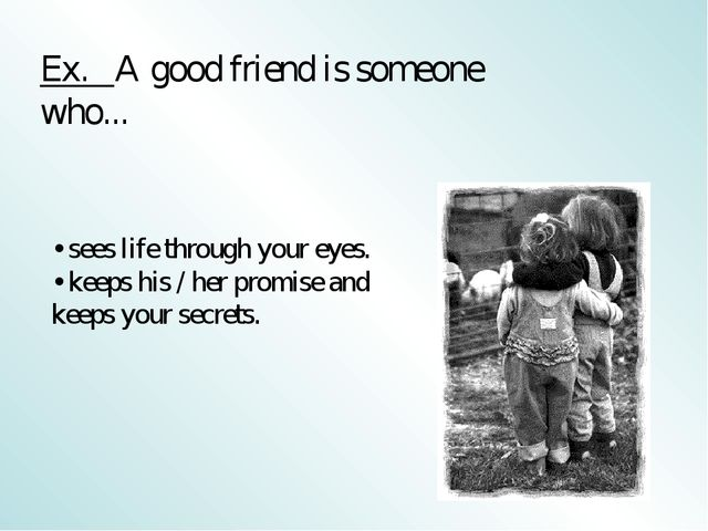 Ex. A good friend is someone who... • sees life through your eyes. • keeps hi...