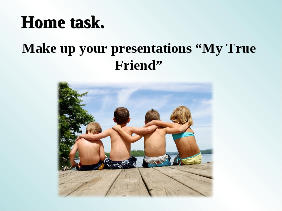 "Home task. Make up your presentations ""My True Friend"""