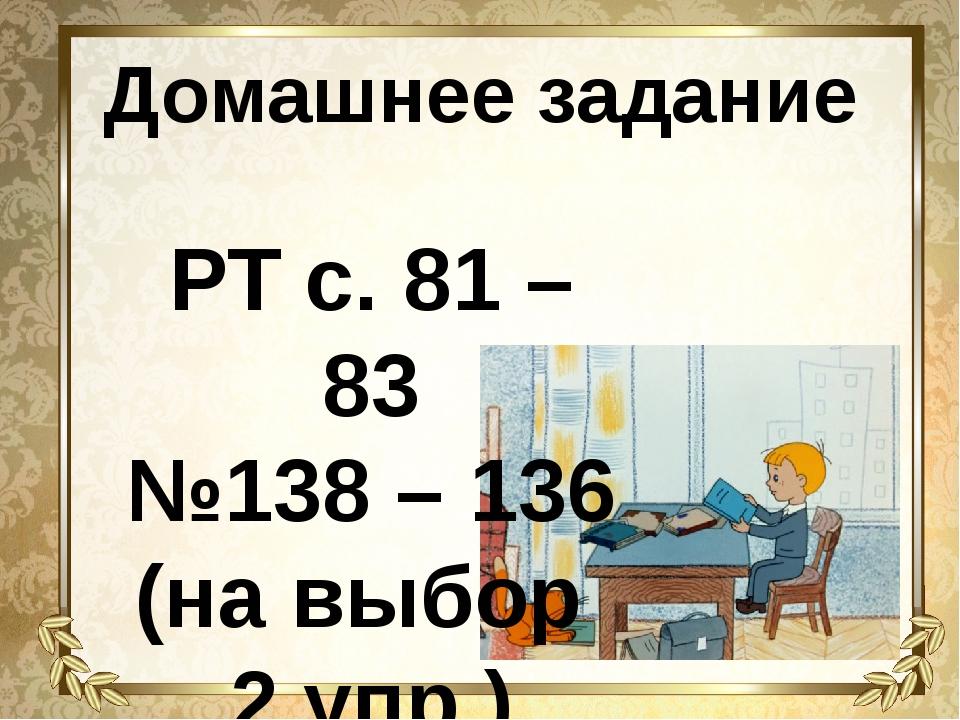 Домашнее задание РТ с. 81 – 83 №138 – 136 (на выбор 2 упр.)