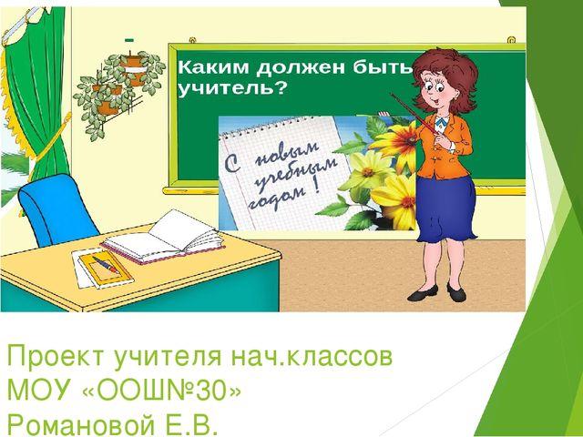 Проект учителя нач.классов МОУ «ООШ№30» Романовой Е.В.