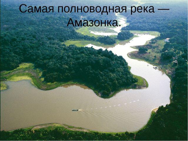 Самая полноводная река — Амазонка.