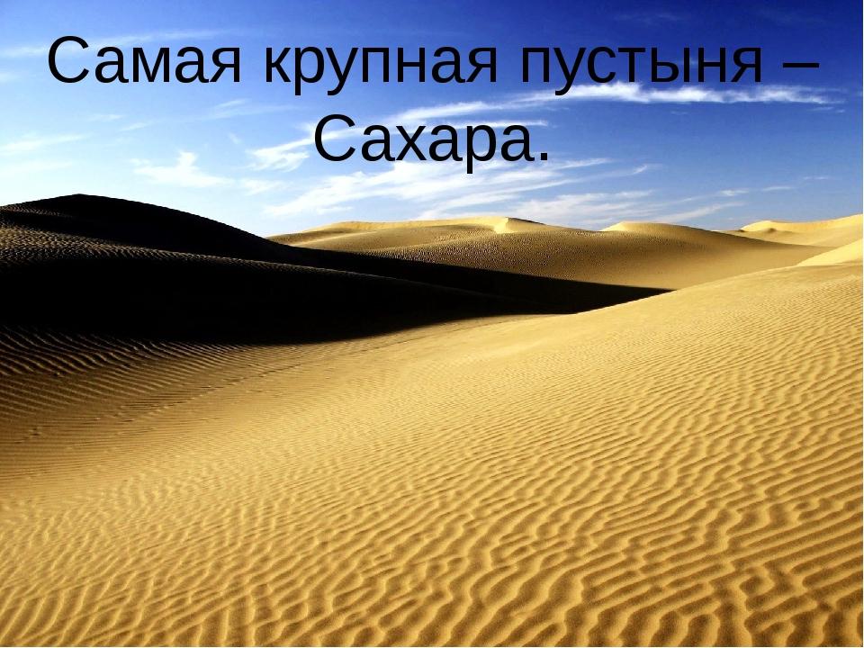 Самая крупная пустыня – Сахара.