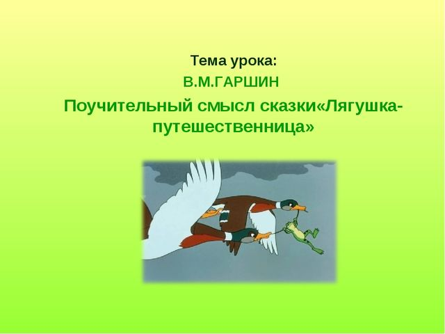 Тема урока: В.М.ГАРШИН Поучительный смысл сказки«Лягушка-путешественница»