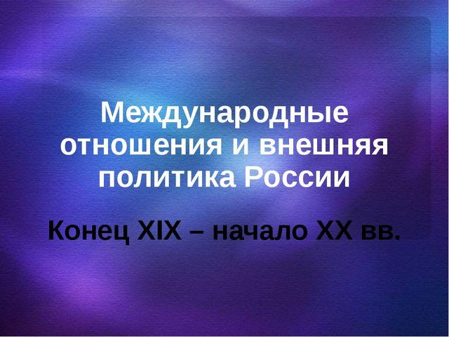 Международные отношения и внешняя политика России Конец XIX – начало XX вв.