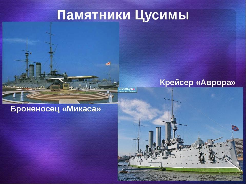 Памятники Цусимы Броненосец «Микаса» Крейсер «Аврора»