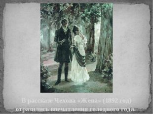 В рассказеЧехова«Жена» (1892 год) отразились впечатления голодного года.