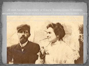 25 мая Антон Павлович и Ольга Леонардовна Книппер, актриса Московского художе