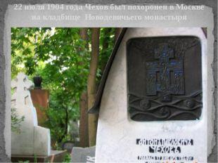 22 июля 1904 года Чехов был похоронен в Москве на кладбище Новодевичьего мона
