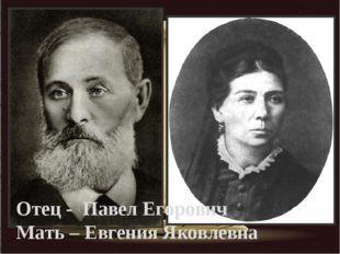 Отец - Павел Егорович Мать – Евгения Яковлевна