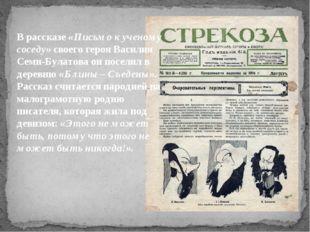 В рассказе «Письмо к ученому соседу» своего героя Василия Семи-Булатова он п
