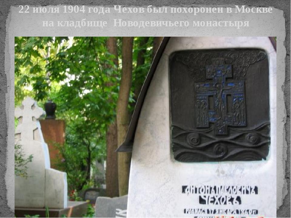 22 июля 1904 года Чехов был похоронен в Москве на кладбище Новодевичьего мона...