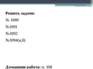 Решить задачи: № 1089 №1091 №1092 №1094(а,б) Домашняя работа: п. 108 №1090, №
