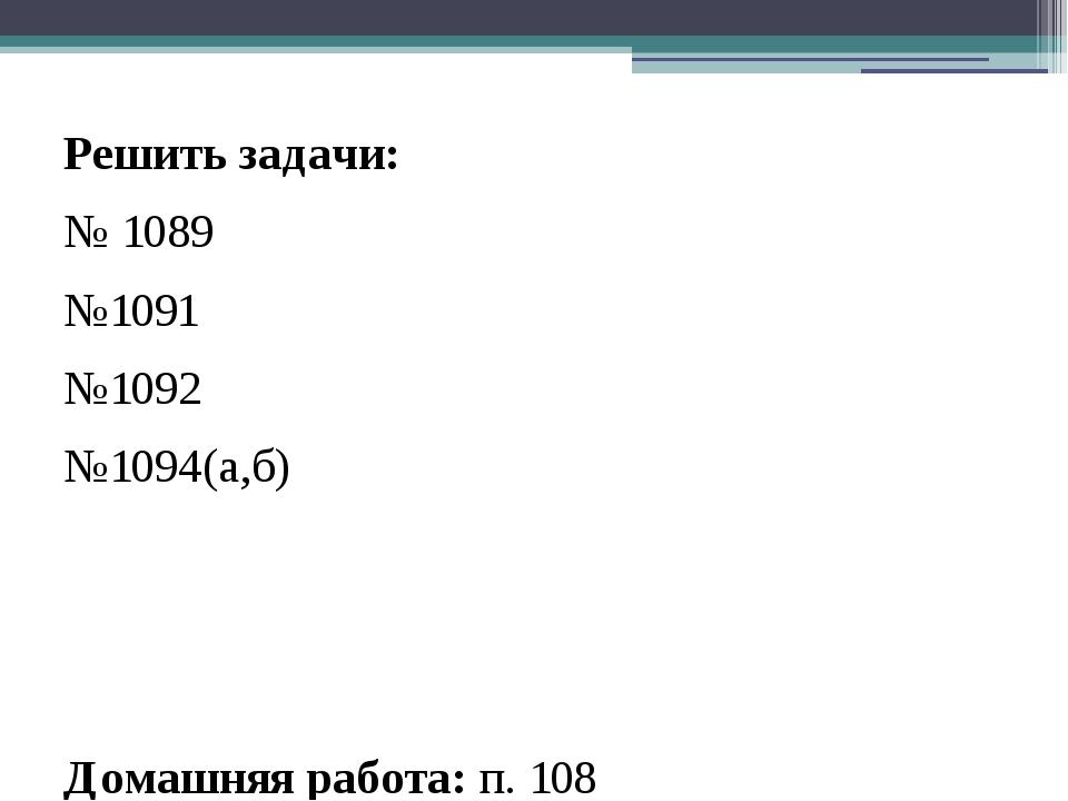 Решить задачи: № 1089 №1091 №1092 №1094(а,б) Домашняя работа: п. 108 №1090, №...
