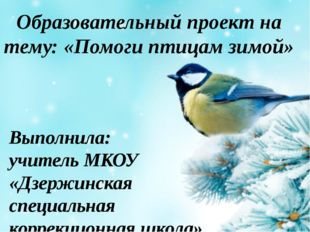 Образовательный проект на тему: «Помоги птицам зимой» Выполнила: учитель МКОУ