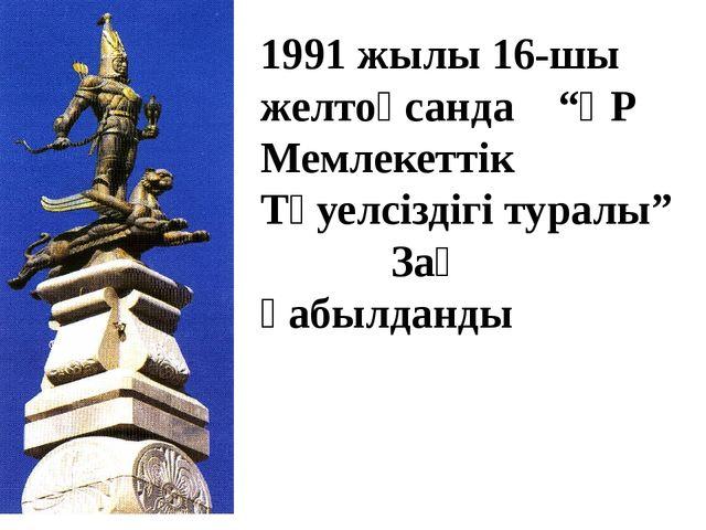 """1991 жылы 16-шы желтоқсанда """"ҚР Мемлекеттік Тәуелсіздігі туралы"""" Заң қабылданды"""