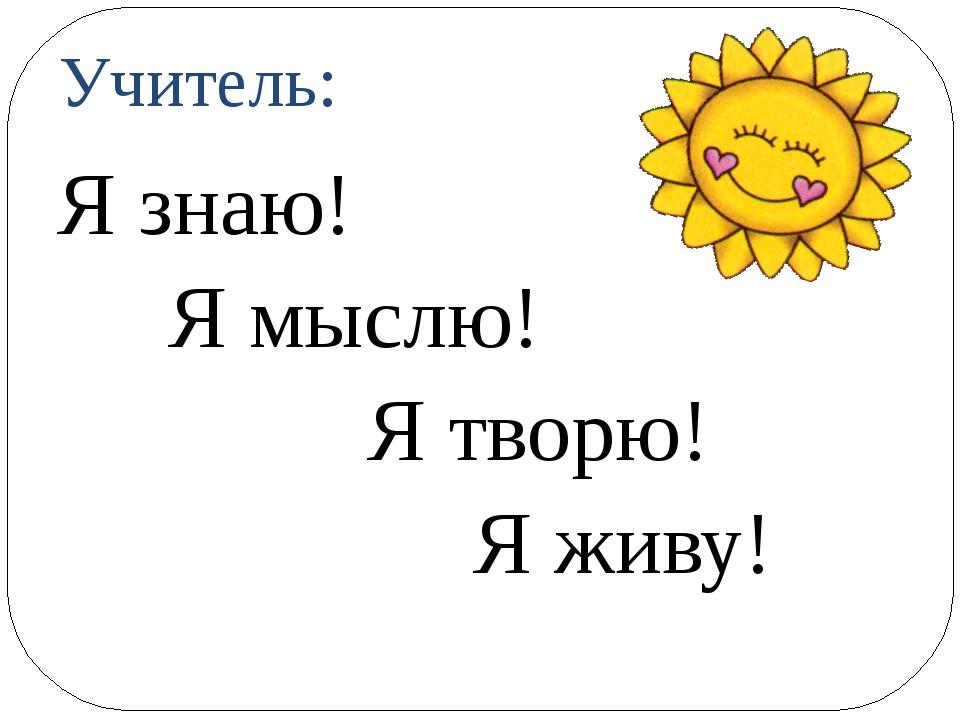 Учитель: Я знаю! Я мыслю! Я творю! Я живу!