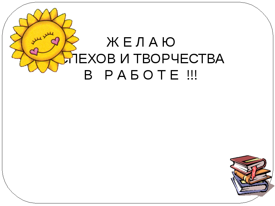 Ж Е Л А Ю УСПЕХОВ И ТВОРЧЕСТВА В Р А Б О Т Е !!!