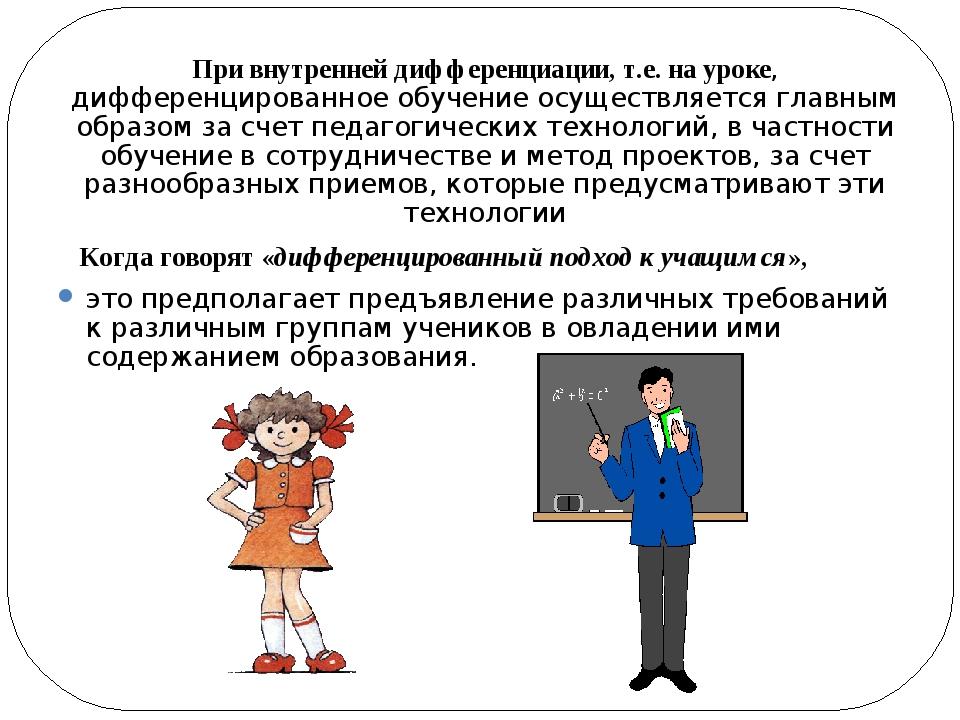 При внутренней дифференциации, т.е. на уроке, дифференцированное обучение ос...