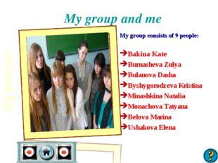 My group and me My group consists of 9 people: Bakina Kate Burnasheva Zulya B
