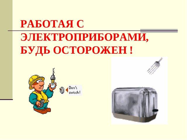 РАБОТАЯ С ЭЛЕКТРОПРИБОРАМИ, БУДЬ ОСТОРОЖЕН !