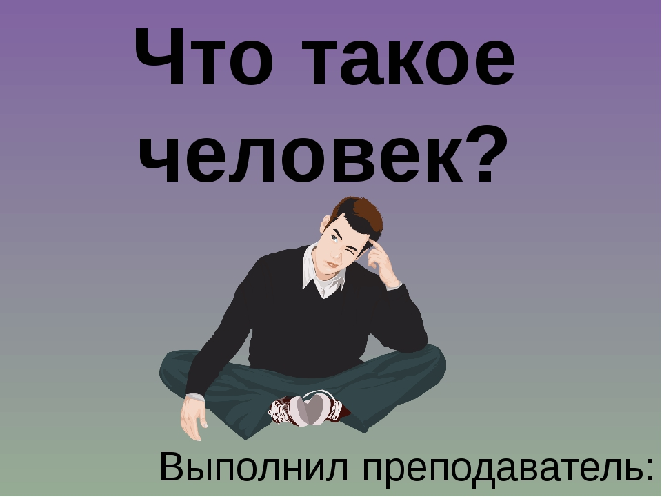 Что такое человек? Выполнил преподаватель: Гаврилов А.Я. МОУ «Гимназия №7», П...