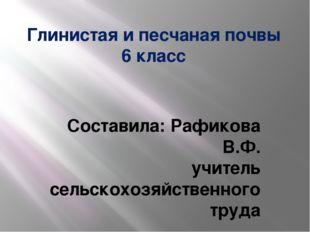 Глинистая и песчаная почвы 6 класс Составила: Рафикова В.Ф. учитель сельскохо