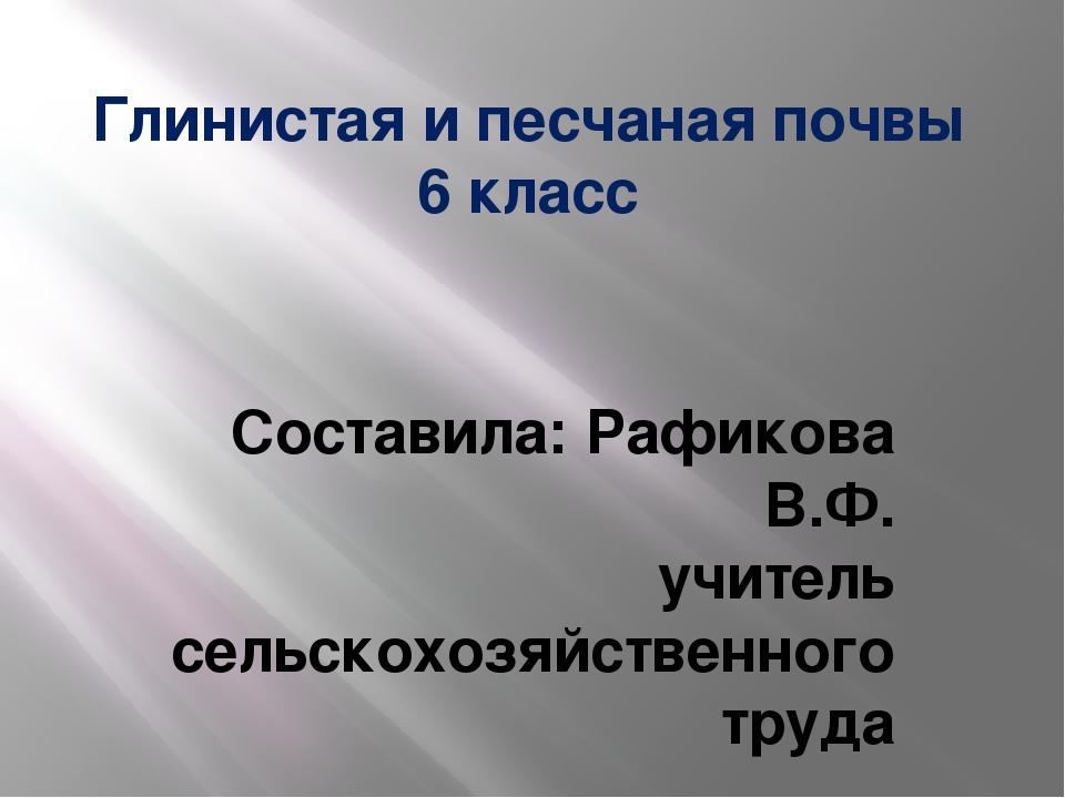 Глинистая и песчаная почвы 6 класс Составила: Рафикова В.Ф. учитель сельскохо...