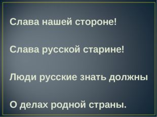 Слава нашей стороне! Слава русской старине! Люди русские знать должны О дела