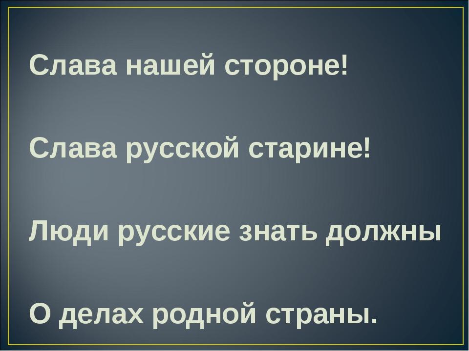 Слава нашей стороне! Слава русской старине! Люди русские знать должны О дела...