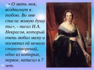 « О мать моя, воздвигнут я тобою. Во мне спасла живую душу ты», - писал Н.А.
