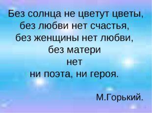 Без солнца не цветут цветы, без любви нет счастья, без женщины нет любви, без