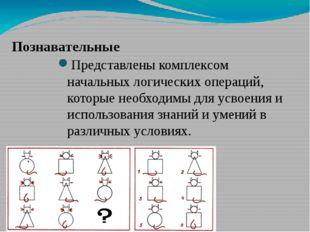 Познавательные Представлены комплексом начальных логических операций, которы
