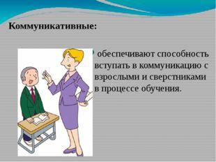 Коммуникативные: обеспечивают способность вступать в коммуникацию с взрослыми